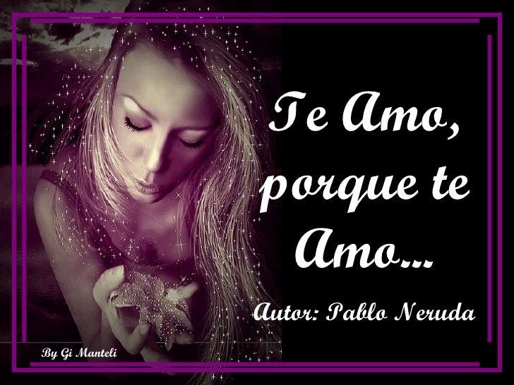 Te Amo, porque te Amo... Autor: Pablo Neruda