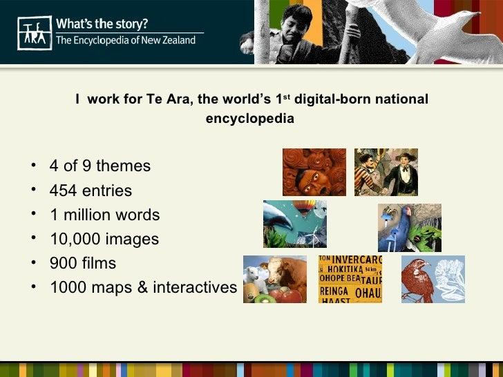 I   work for Te Ara, the world's 1 st  digital-born national encyclopedia  <ul><li>4 of 9 themes </li></ul><ul><li>454 ent...