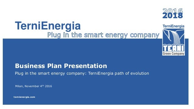 Business Plan Presentation Plug in the smart energy company: TerniEnergia path of evolution Milan, November 4th 2016 terni...