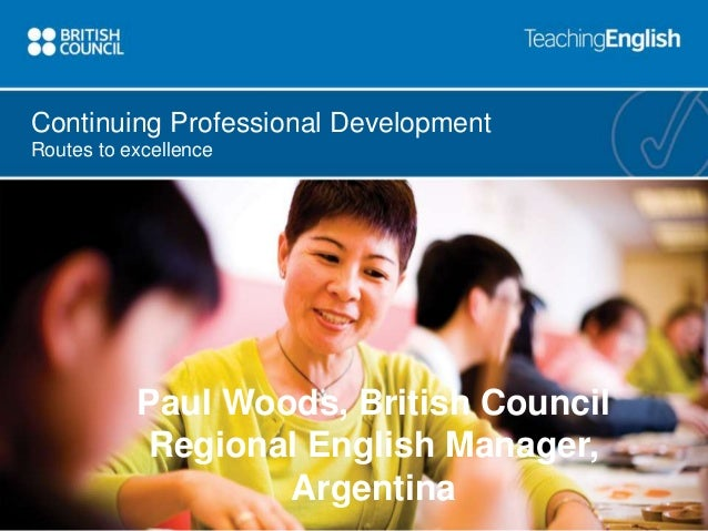 Continuing Professional Development  Routes to excellence  Paul Woods, British Council  Regional English Manager,  Argenti...