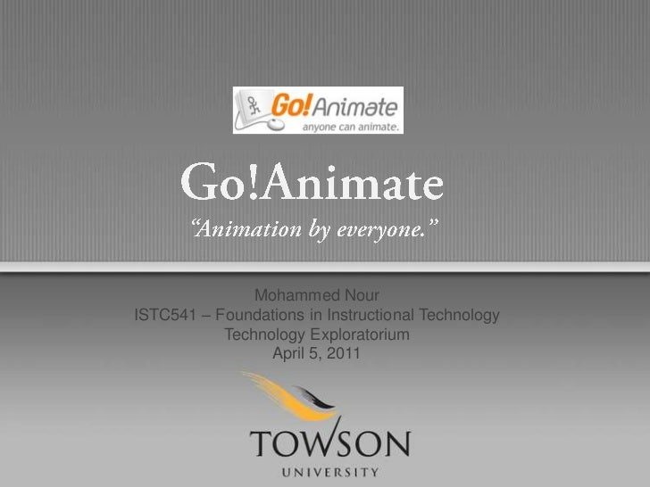 "Go!Animate<br />""Animation by everyone.""<br />Mohammed Nour<br />ISTC541 – Foundations in Instructional Technology<br />Te..."