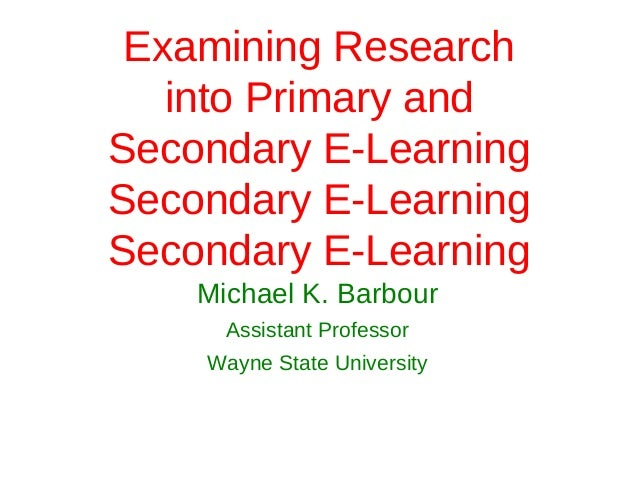 Examining Research   into Primary andSecondary E-LearningSecondary E-LearningSecondary E-Learning    Michael K. Barbour   ...