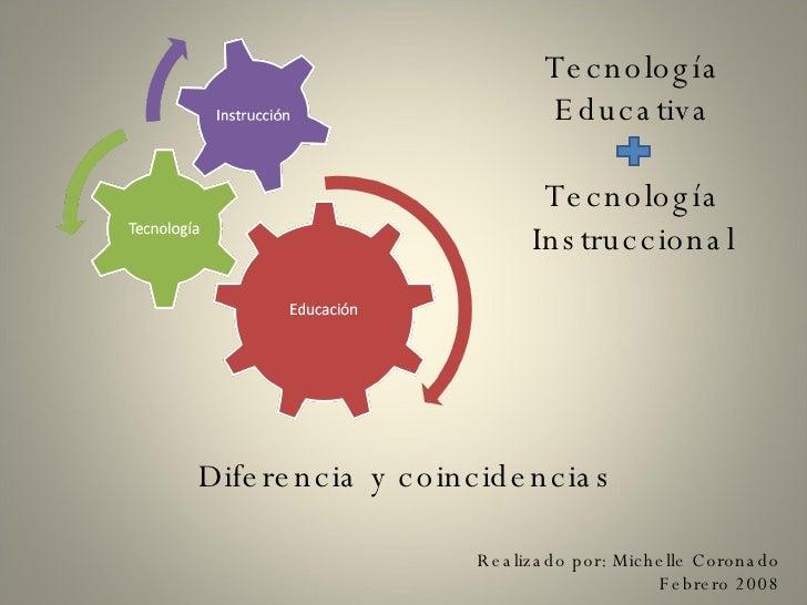 Tecnología Educativa Tecnología Instruccional Diferencia y coincidencias Realizado por: Michelle Coronado Febrero 2008