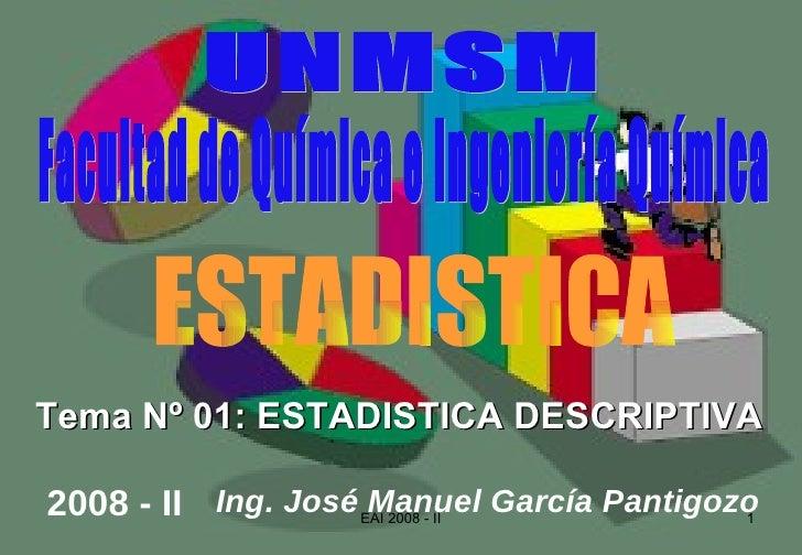 Tema Nº 01: ESTADISTICA DESCRIPTIVA Facultad de Química e Ingeniería Química Ing. José Manuel García Pantigozo 2008 - II U...