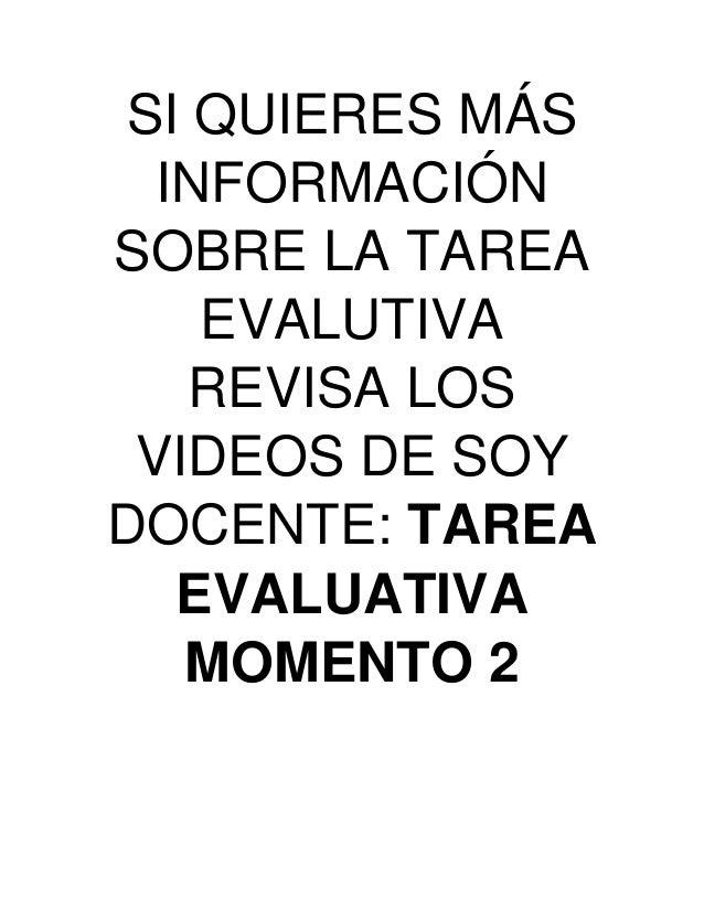 SI QUIERES MÁS INFORMACIÓN SOBRE LA TAREA EVALUTIVA REVISA LOS VIDEOS DE SOY DOCENTE: TAREA EVALUATIVA MOMENTO 2
