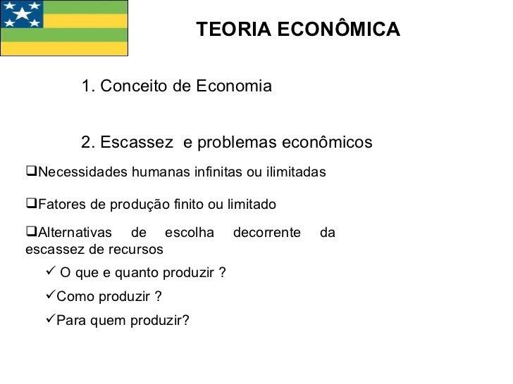 TEORIA ECONÔMICA 1. Conceito de Economia 2. Escassez  e problemas econômicos <ul><li>Necessidades humanas infinitas ou ili...