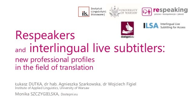 Respeakers and interlingual live subtitlers: new professional profiles in the field of translation Łukasz DUTKA, dr hab. A...