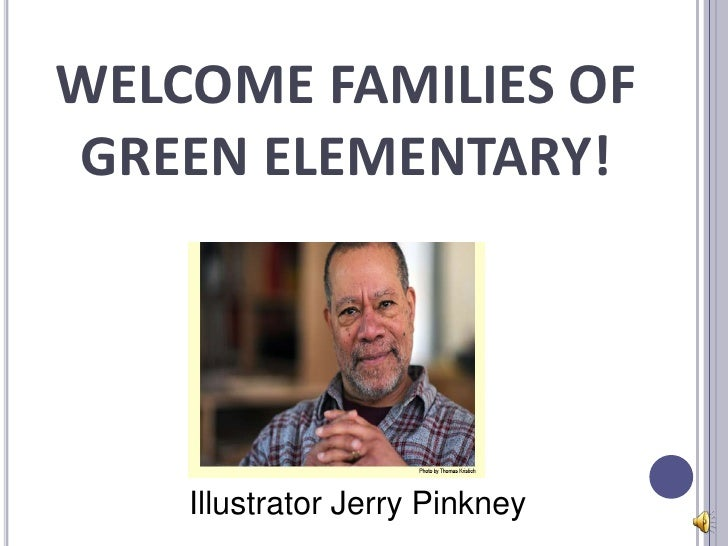 WELCOME FAMILIES OFGREEN ELEMENTARY!    Illustrator Jerry Pinkney