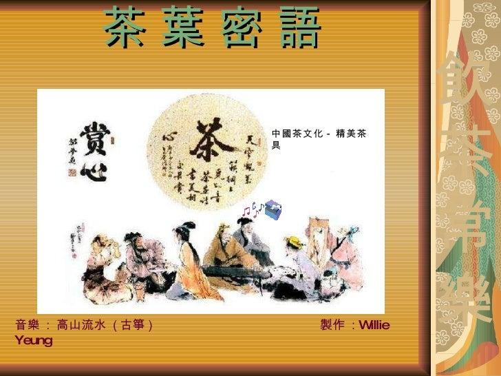 茶 葉 密 語 中國茶文化 - 精美茶具 音樂  :  高山流水  ( 古箏 )  製作  :  Willie Yeung 飲 茶 常 樂