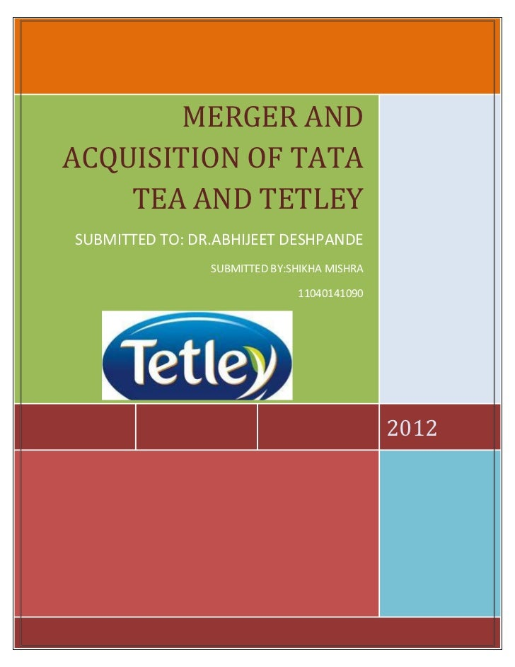 MERGER ANDACQUISITION OF TATA    TEA AND TETLEYSUBMITTED TO: DR.ABHIJEET DESHPANDE                SUBMITTED BY:SHIKHA MISH...