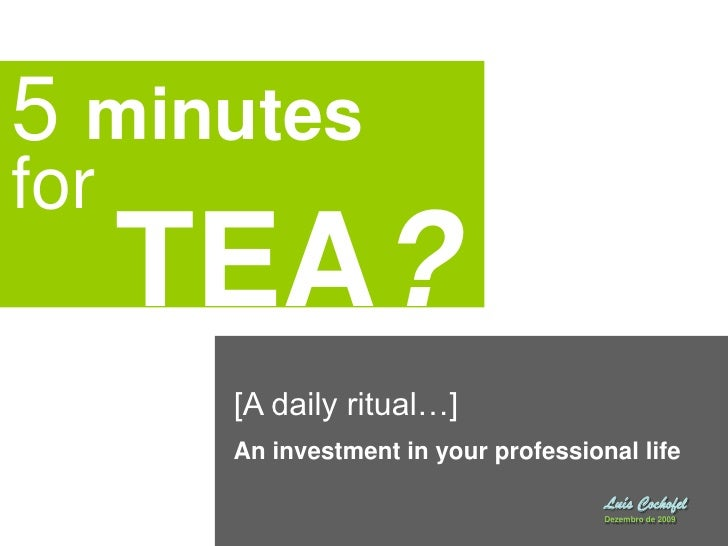 5 minutes for<br />TEA?<br />[A daily ritual…]<br />An investment in your professional life<br />Luís Cochofel <br />Dezem...