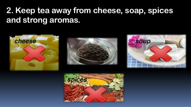 2. Keep tea away from cheese, soap, spices and strong aromas. cheese  soup  spices