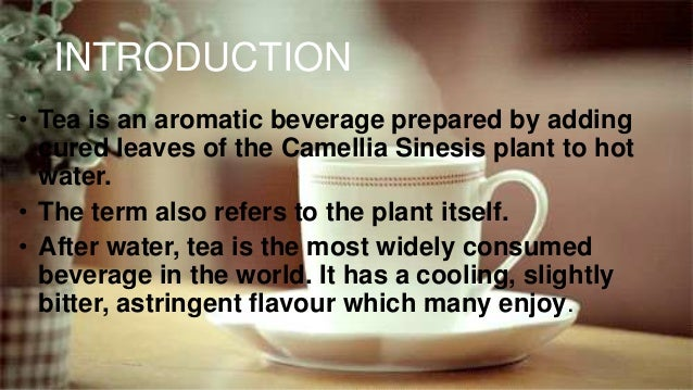 INTRODUCTION • Tea is an aromatic beverage prepared by adding cured leaves of the Camellia Sinesis plant to hot water. • T...