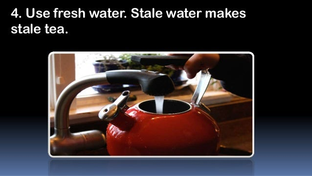 4. Use fresh water. Stale water makes stale tea.