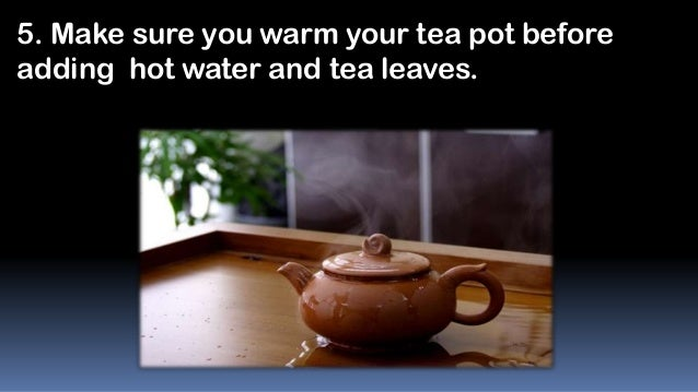 5. Make sure you warm your tea pot before adding hot water and tea leaves.