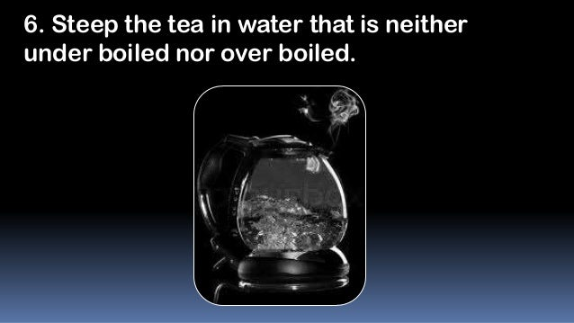 6. Steep the tea in water that is neither under boiled nor over boiled.