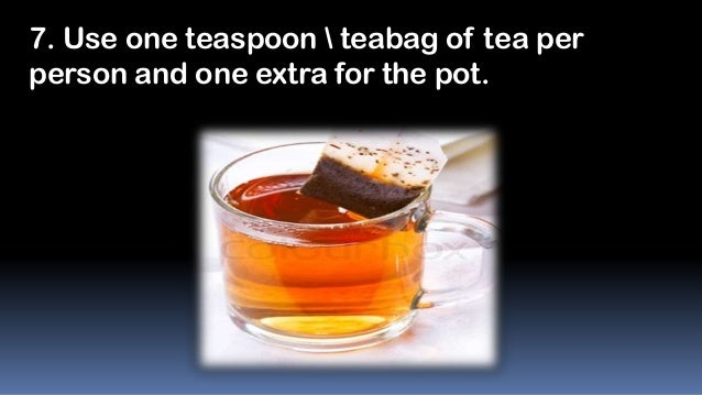 7. Use one teaspoon  teabag of tea per person and one extra for the pot.