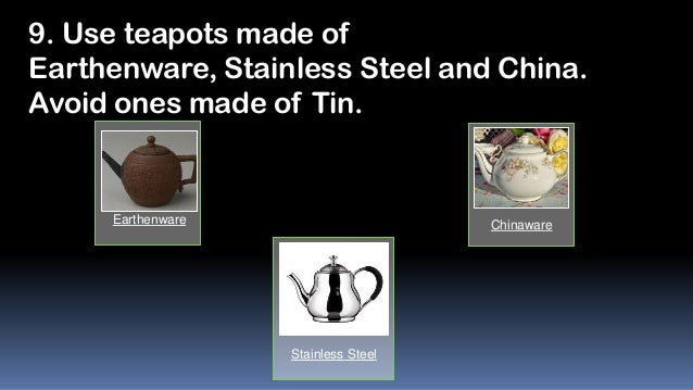 9. Use teapots made of Earthenware, Stainless Steel and China. Avoid ones made of Tin.  Earthenware  Chinaware  Stainless ...