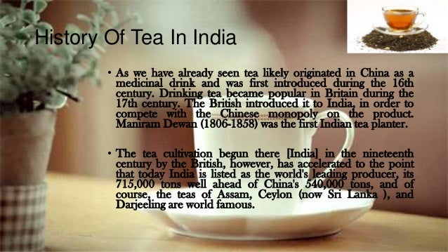 History Of Tea In India • As we have already seen tea likely originated in China as a medicinal drink and was first introd...
