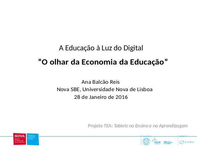 """A Educação à Luz do Digital 1 Ana Balcão Reis Nova SBE, Universidade Nova de Lisboa 28 de Janeiro de 2016 """"O olhar da Econ..."""