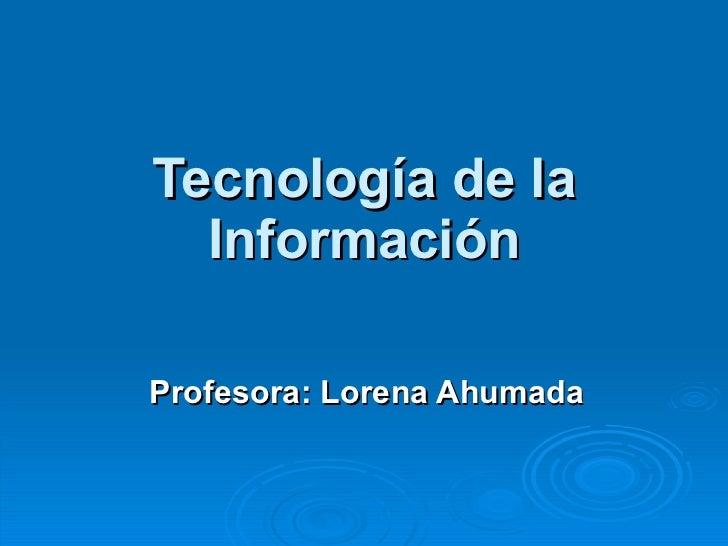 Tecnología de la Información Profesora: Lorena Ahumada