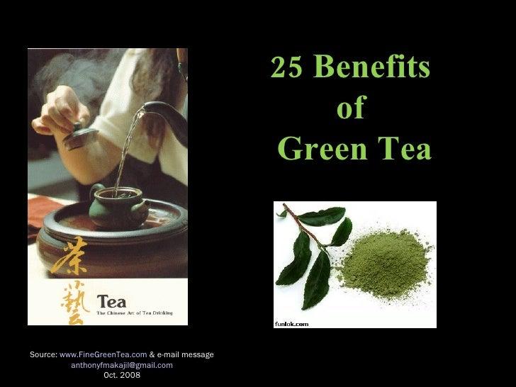 25 Benefits  of  Green Tea Source:  www.FineGreenTea.com  & e-mail message [email_address] Oct. 2008