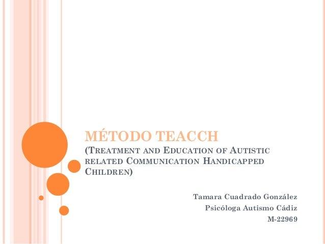 MÉTODO TEACCH (TREATMENT AND EDUCATION OF AUTISTIC RELATED COMMUNICATION HANDICAPPED CHILDREN) Tamara Cuadrado González Ps...