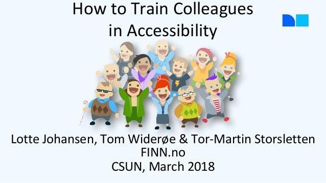 Lotte Johansen, Tom Widerøe & Tor-Martin Storsletten FINN.no CSUN, March 2018 How to Train Colleagues in Accessibility