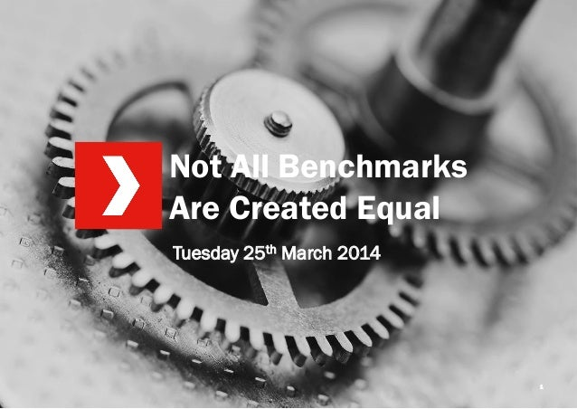 Not All Benchmarks Are Created Equal 1 Tuesday 25th March 2014