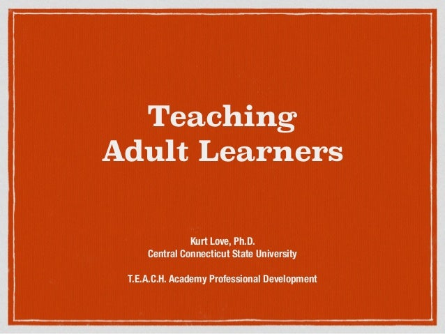 Teaching Adult Learners Kurt Love, Ph.D. Central Connecticut State University ! T.E.A.C.H. Academy Professional Development