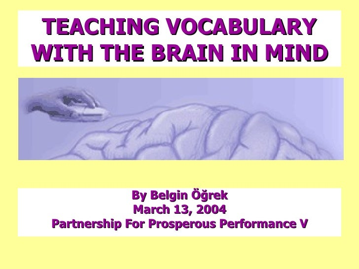 TEACHING VOCABULARY WITH THE BRAIN IN MIND <ul><li>By Belgin Öğrek </li></ul><ul><li>March 13, 2004 </li></ul><ul><li>Part...
