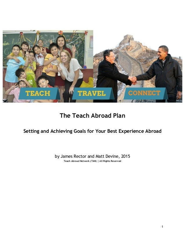 1 The Teach Abroad Plan Setting and Achieving Goals for Your Best Experience Abroad by James Rector and Matt Devine, 2015 ...