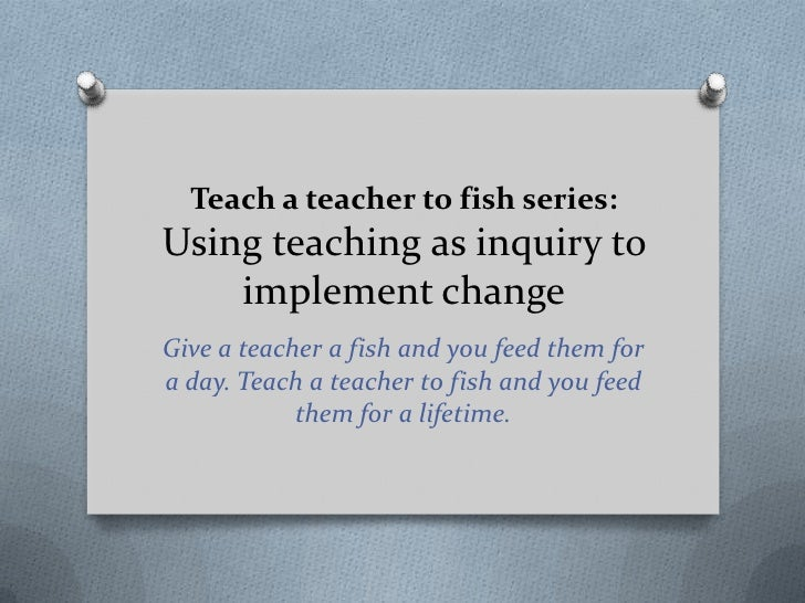 Teach a teacher to fish series:Using teaching as inquiry to    implement changeGive a teacher a fish and you feed them for...
