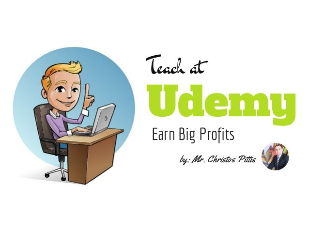Teach at  Udemy  Earn Big Profits  by: Mr. Christos Pittis
