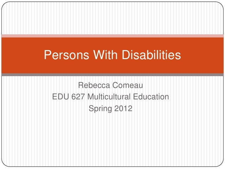Persons With Disabilities      Rebecca Comeau EDU 627 Multicultural Education         Spring 2012