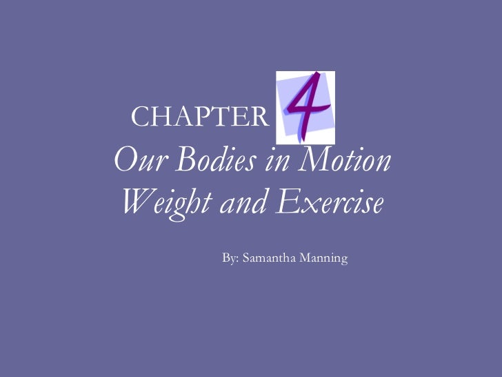Our Bodies in Motion Weight and Exercise By: Samantha Manning CHAPTER