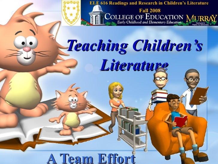 Teaching Children's Literature A Team Effort ELE 616 Readings and Research in Children's Literature Fall 2008