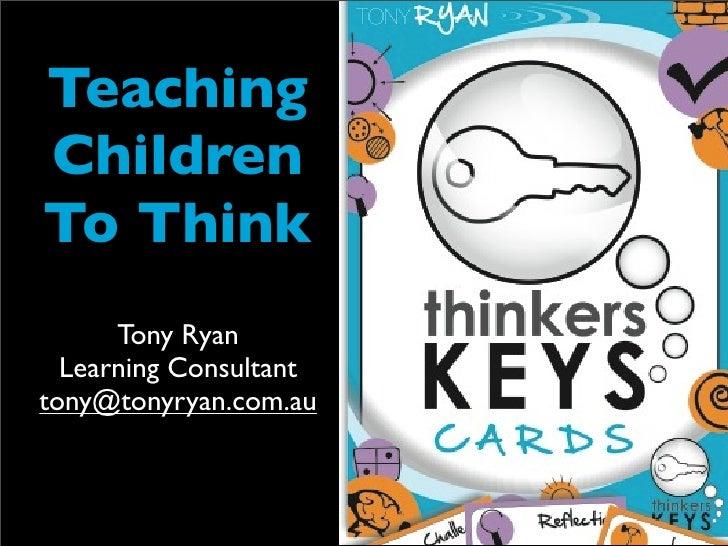 TeachingChildrenTo Think      Tony Ryan  Learning Consultanttony@tonyryan.com.au