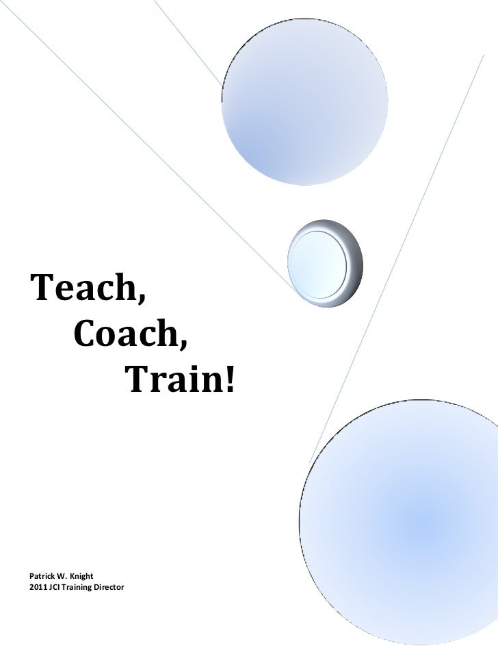 Teach,  Coach,    Train!Patrick W. Knight2011 JCI Training Director