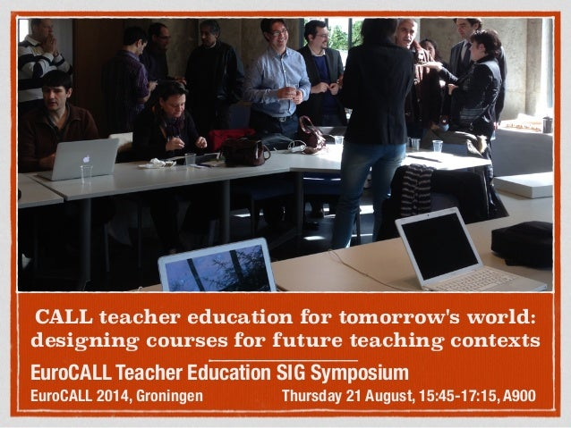 CALL teacher education for tomorrow's world: designing courses for future teaching contexts EuroCALL Teacher Education SIG...