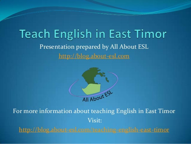 Presentation prepared by All About ESL http://blog.about-esl.com  For more information about teaching English in East Timo...