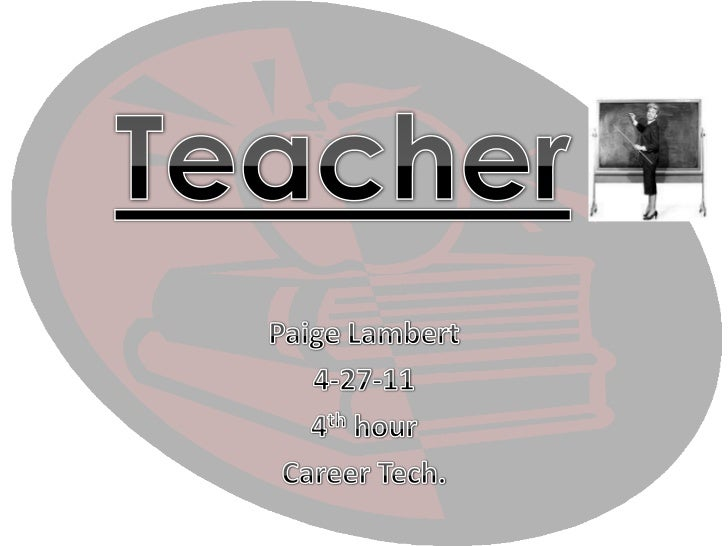 Teacher<br />Paige Lambert<br />4-27-11<br />4th hour<br />Career Tech.<br />