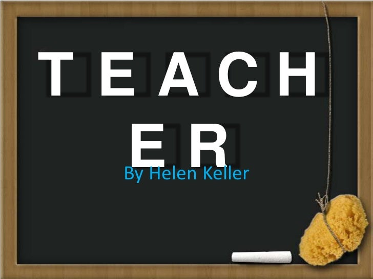 T EACH   ER By Helen Keller