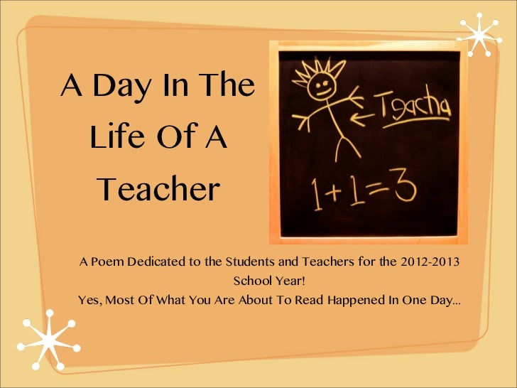 A Day In The  Life Of A   Teacher A Poem Dedicated to the Students and Teachers for the 2012-2013                         ...