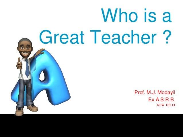 Who is a Great Teacher ? Prof. M.J. Modayil Ex A.S.R.B. NEW DELHI