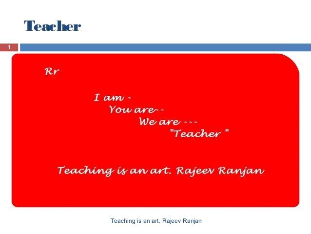 Teacher 1 Teaching is an art. Rajeev Ranjan