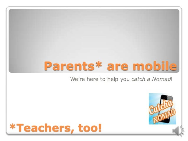 Parents* are mobile         We're here to help you catch a Nomad!*Teachers, too!