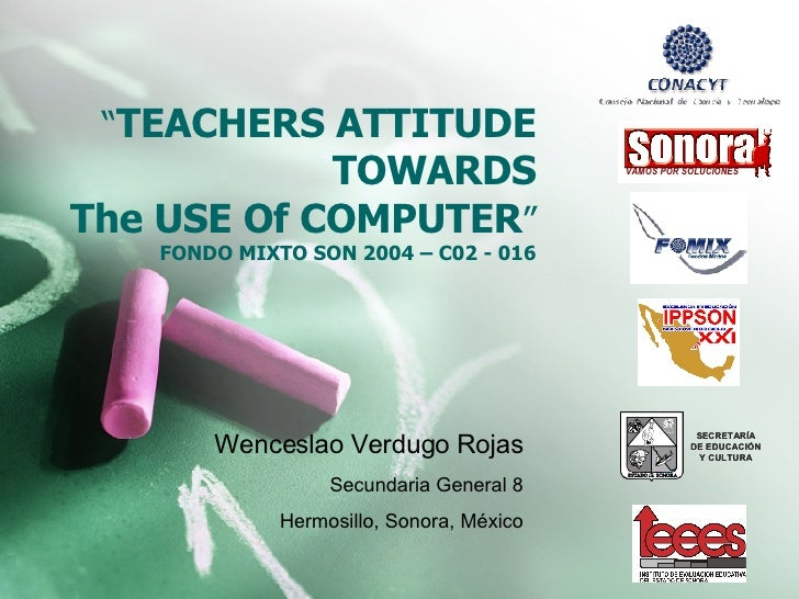 """ TEACHERS ATTITUDE TOWARDS The USE Of COMPUTER "" FONDO MIXTO SON 2004 – C02 - 016 Wenceslao Verdugo Rojas Secundaria Gene..."