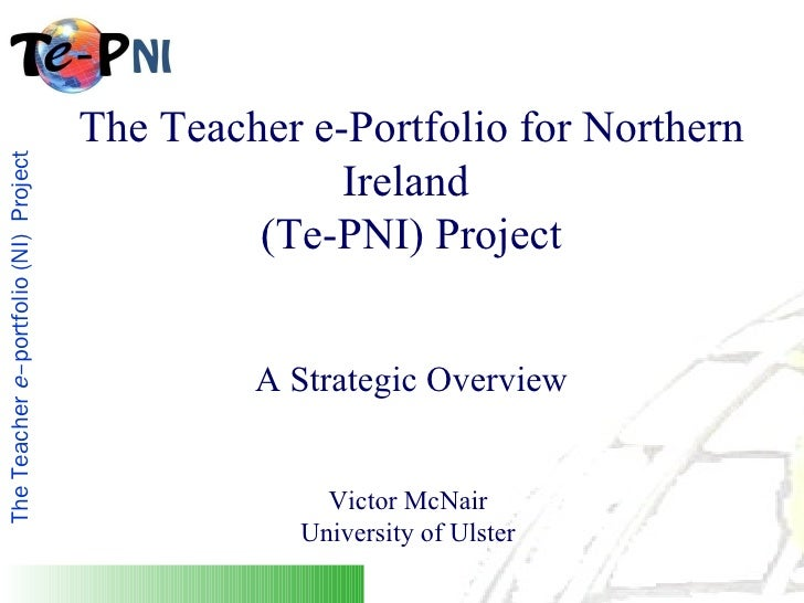 The Teacher e-Portfolio for Northern Ireland  (Te-PNI) Project A Strategic Overview Victor McNair  University of Ulster