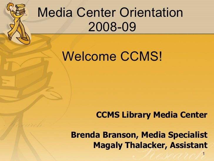 Media Center Orientation  2008-09 Welcome CCMS! CCMS Library Media Center Brenda Branson, Media Specialist Magaly Thalacke...